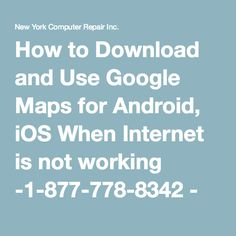 How to Download and Use Google Maps for Android, iOS When Internet is not working -1-877-778-8342 - New York Computer Repair Inc.