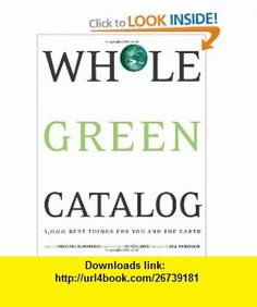 Whole Green Catalog 1000 Best Things for You and the Earth Michael W. Robbins, Ren�e Loux, Bill McKibben, Wendy Palitz , ISBN-10: 1594868875  ,  , ASIN: B0045JK6X8 , tutorials , pdf , ebook , torrent , downloads , rapidshare , filesonic , hotfile , megaupload , fileserve