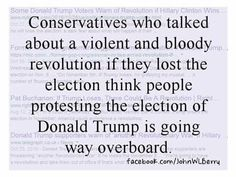 Conservatives who talked about a violent and bloody revolution if they lost the election think people protesting the election of Trump is going way overboard. ! Yeah, I'm crazy for knowing this is wrong, and not liking it. right.