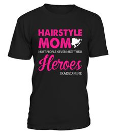 Hairstyle mom Most people never meet their heroes I raised mine t shirt