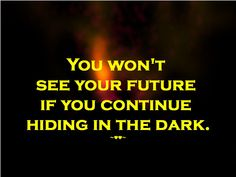 You won't see your #future if you continue #hiding in the #dark. ~♥♥~