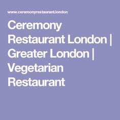 Ceremony Restaurant London   Greater London   Vegetarian Restaurant