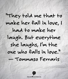 They told me that to make her fall in love, I had to make her laugh. But everytime she laughs, I'm the one who falls in love - Tommaso Ferraris ~ God is Heart