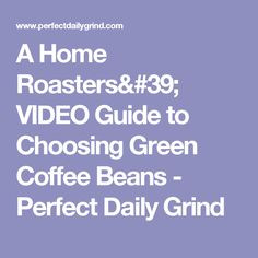 A Home Roasters' VIDEO Guide to Choosing Green Coffee Beans - Perfect Daily Grind