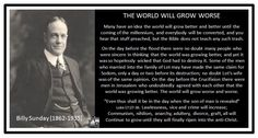 THE WORLD WILL GROW WORSE Billy Sunday (1862-1935)  Many have an idea the world will grow better and better until the coming of the millennium, and everybody will be converted, and you hear that stuff preached, but the Bible does not teach any such trash.  On the day before the flood there were no doubt many people who were sincere in thinking that the world was growing better, and yet it was so hopelessly wicked that Go