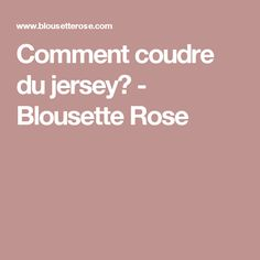 Comment coudre du jersey? - Blousette Rose Techniques Couture, Couture Sewing, Rose, Blog, Diy, Textiles, Fashion, Couture Facile, Learn To Sew