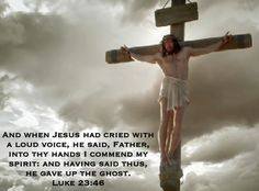 And when Jesus had cried with a loud voice, he said, Father, into thy hands I commend my spirit: and having said thus, he gave up the ghost. Luke 23:46