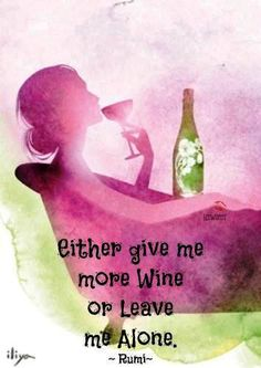 Wine Quote. Either give me more wine or leave me alone. ~ Rumi