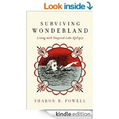 Surviving Wonderland: Living with Temporal Lobe Epilepsy [Kindle Edition] by Sharon R. Powell. Amazon description: the story of one woman's journey down the rabbit hole and into the Wonderland of temporal lobe epilepsy. Sharon tells of her life starting with the diagnosis and moving through seizure-related issues, the isolation associated with a condition still carrying a negative stigma, to the eventual insights into the value of the experience...