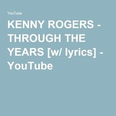 KENNY ROGERS - THROUGH THE YEARS [w/ lyrics] - YouTube  I sang this song to you one week before you left. It was our 16th wedding anniversary. I'll never forget you cried. I love you forever and ever babe. Miss you bunches.