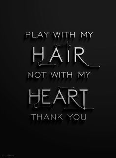 play with my hair, not my heart thank you.
