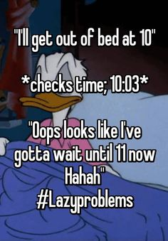 """""""""""I'll get out of bed at 10""""  *checks time; 10:03*  """"Oops looks like I've gotta wait until 11 now Hahah"""" #Lazyproblems"""""""