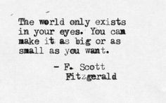 The world only exists in your eyes. You can make it as big or as small as you…