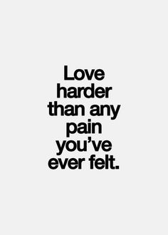 Love harder than any pain you've ever felt