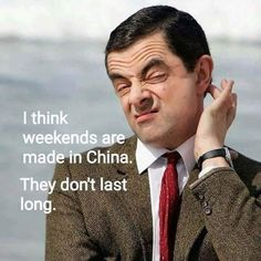 I think weekends are made in china. Funny School Jokes, Crazy Funny Memes, Really Funny Memes, Funny Facts, Funny Signs, Funny Jokes, Hilarious, Mr Bean Quotes, Mr Bean Memes