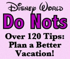 120 Walt Disney World DO NOTs: Tips From Real People on How NOT to Screw Up a Disney Vacation!