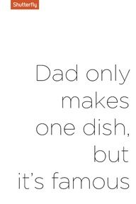 Dad only makes one dish but its famous. #Fathers Day quotes for Shutterfly.com