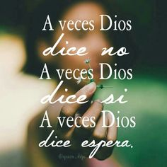 A veces Dios dice no, a veces Dios dice si, a veces Dios dice espera.