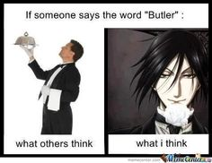 This is dead truth. I mean ppl who don't know anime, thinks a regular butler! While ppl who know anime, thinks Sebastion!