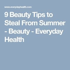 9 Beauty Tips to Steal From Summer - Beauty - Everyday Health