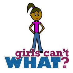 Ever been told you can't because your a girl?  http://www.girlscantwhat.com/girls-gift/girls-cant-what/