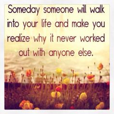 """""""Someday someone will walk into your life and make you realize why it never worked out with anyone else."""""""