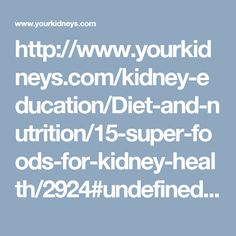 http://www.yourkidneys.com/kidney-education/Diet-and-nutrition/15-super-foods-for-kidney-health/2924#undefined.qjtu