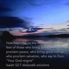 """How beautiful on the mountains are the feet of those who bring good news, who proclaim peace, who bring good tidings, who proclaim salvation, who say to Zion, ""Your God reigns!"""" ‭‭Isaiah‬ ‭52:7‬ ‭NIV‬‬ http://bible.com/111/isa.52.7.niv"