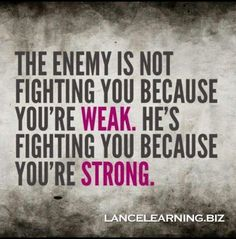 BE STRONG! .... The devil will attack but God with strengthen those who fight for Him. be strong in the Lord and in the power of His might. Put on the whole armor of God, that you may be able to stand against the wiles of the devil. Ephesians 6:10