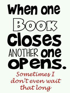"""When one book closes, another one opens... Sometimes I don't even wait that long!"""