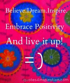 http://www.quotes4inspiration.com/inspirational-pictures2.html  Believe.Dream.Inspire. Embrace Positiveness. And Live It Up! :)