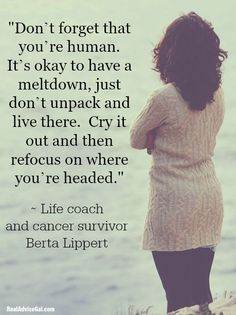 "Certified life coach and cancer survivor Berta Lippert wrote, ""Don't forget that you're human. It's okay to have a meltdown, just don't unpack and live there. Cry it out and then refocus on where you're headed."""