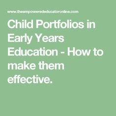 Child Portfolios in Early Years Education - How to make them effective.