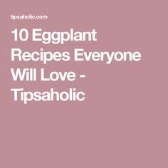 10 Eggplant Recipes Everyone Will Love - Tipsaholic
