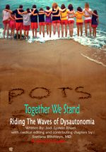 POTS - Together We Stand; Riding the Waves of Dysautonomia is a collaborative effort of many doctors, teachers, counselors, parents and patients who wove this tapestry. Initially conceptualized as a survival guide for children, teens, young adults and parents; it quickly transcended into this unprecedented, critical volume.  This encompassing work responds to the many desperate and heartbreaking pleas of those affected by dysautonomia.