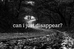 I want to run away and never be found sometimes.