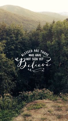 """John 20:29 Then Jesus told him, """"Because you have seen me, you have believed; blessed are those who have not seen and yet have believed."""""""