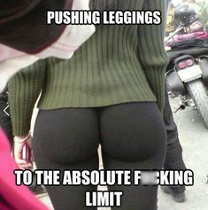 Pushing legging to the absolute limit.