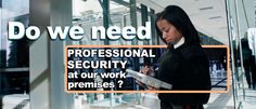 """We often get asked """"Why do we need professional security at our work premises?"""" Our answer and reasons might surprise you!"""