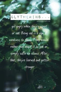 Slytherins get angry when they're upset or sad. Being sad is a sign of weakness to them. They would rather rant about it to you or simply suffer in silence. After that, they've learned and gotten stronger