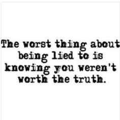 The worst thing about being lied to is knowing you weren't worth the truth.
