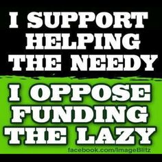 """Support those who are in need and unable to support themselves, not those who are able bodied but refuse to take a job that is """"low-paying"""" because 'heck, I can get that much from welfare, charity and food stamps'."""