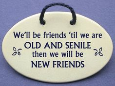 Well be friends until we are OLD AND SENILE then we will be NEW FRIENDS. Ceramic wall plaques and art signs handmade exclusively by Mountain Meadows Pottery in the USA Long Time Friends, New Friends, Friends Family, Wall Plaques, Wall Signs, Wooden Plaques, Sympathy Quotes, Inspirational Verses, Wood Burning Patterns