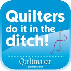 Quilters do it in the ditch! Free Quilty Quote from Quiltmaker.com