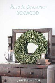 How to Preserve a Boxwood Wreath | easy home decor or gift that transitions with each season