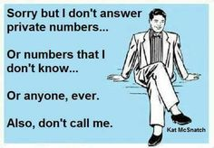 Sorry but I don't answer private numbers... Or numbers that I don't know.... Or anyone, ever. Also, don't call me.