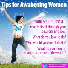 AWAKENING WOMEN:  YOUR SOUL PURPOSE reveals itself through your passions and joys.  What do you love to do? Who do you love to help?  What do you long to change or create in the world? – Kimberley Jones <3  www.kimberleyjones.com