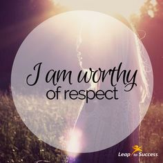 Empowering Affirmations//Leap to Success, Carlsbad, CA. I am worthy of respect.