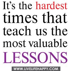 It's the hardest times that teach us the most valuable lessons. by deeplifequotes, via Flickr