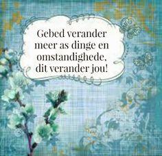 Afrikaanse Inspirerende Gedagtes & Wyshede - Gebed verander meer as dinge en omstandighede, dit verander jou! Afrikaans Quotes, Good Morning Inspirational Quotes, Thy Word, Prayer Board, Special Quotes, Believe In God, Prayers, Words, Heart